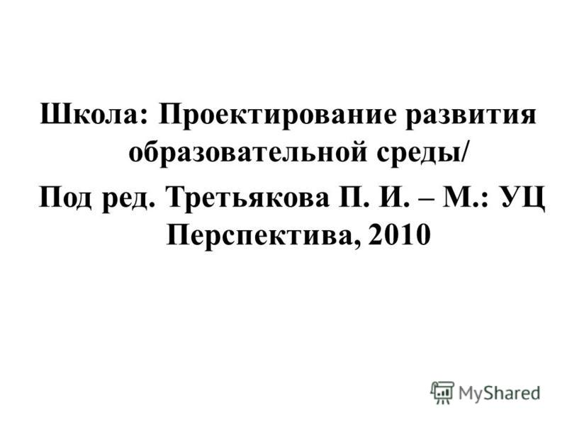 Школа: Проектирование развития образовательной среды/ Под ред. Третьякова П. И. – М.: УЦ Перспектива, 2010