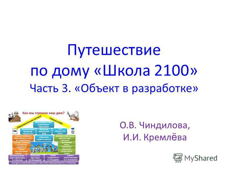 Путешествие по дому «Школа 2100» Часть 3. «Объект в разработке» О.В. Чиндилова, И.И. Кремл ё ва