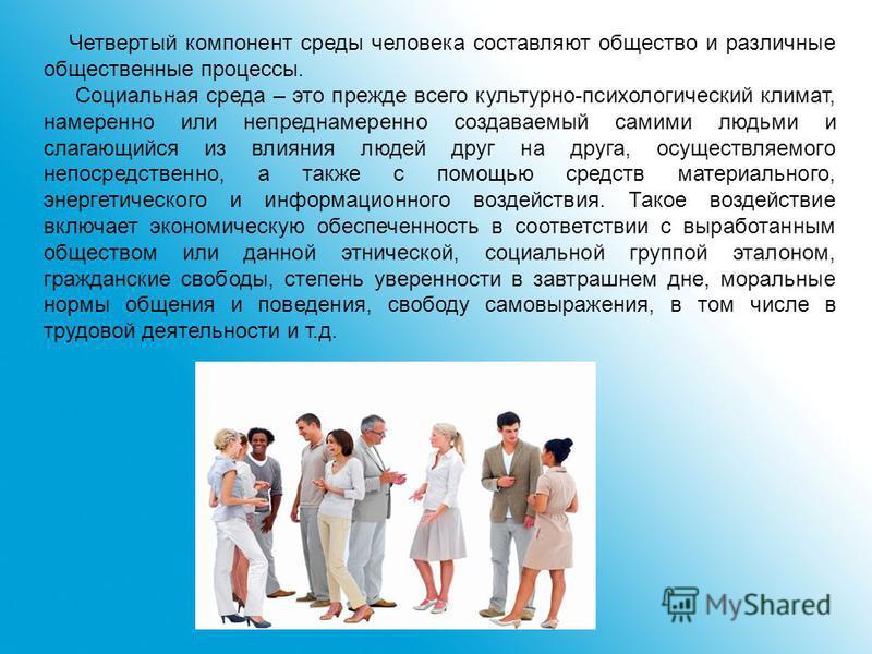 Четвертый компонент среды человека составляют общество и различные общественные процессы. Социальная среда – это прежде всего культурно-психологический климат, намеренно или непреднамеренно создаваемый самими людьми и слагающийся из влияния людей дру