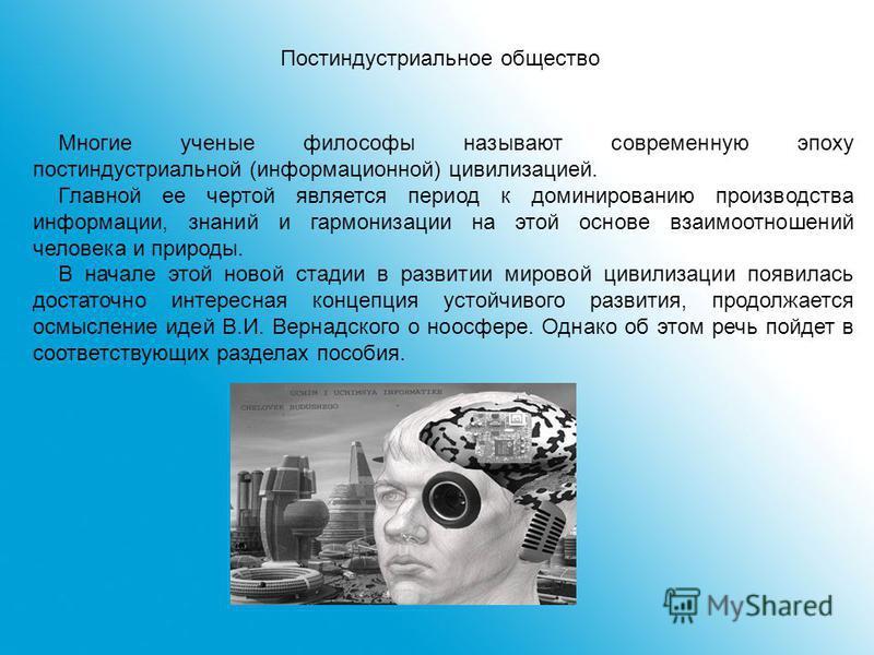 Многие ученые философы называют современную эпоху постиндустриальной (информационной) цивилизацией. Главной ее чертой является период к доминированию производства информации, знаний и гармонизации на этой основе взаимоотношений человека и природы. В