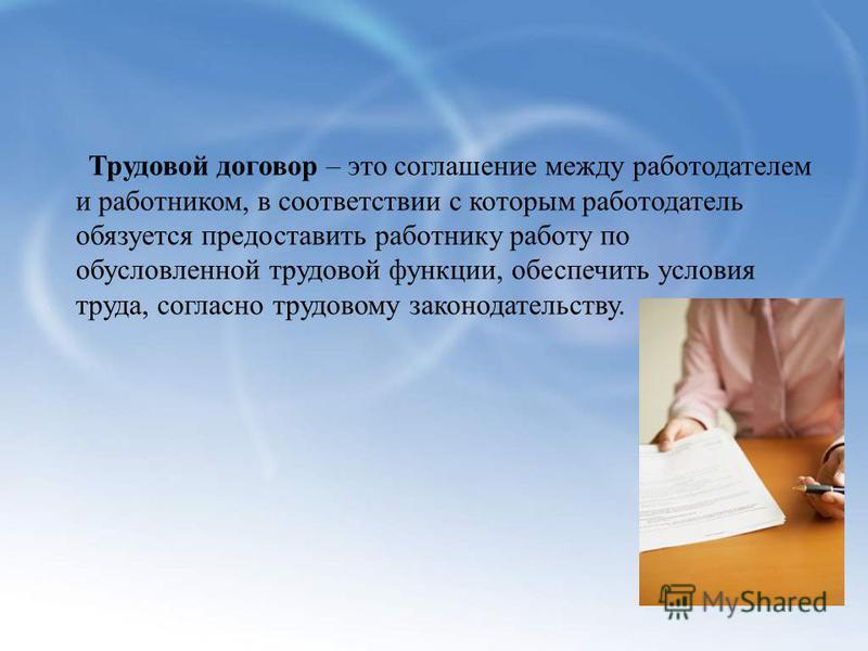 Трудовой договор – это соглашение между работодателем и работником, в соответствии с которым работодатель обязуется предоставить работнику работу по обусловленной трудовой функции, обеспечить условия труда, согласно трудовому законодательству.