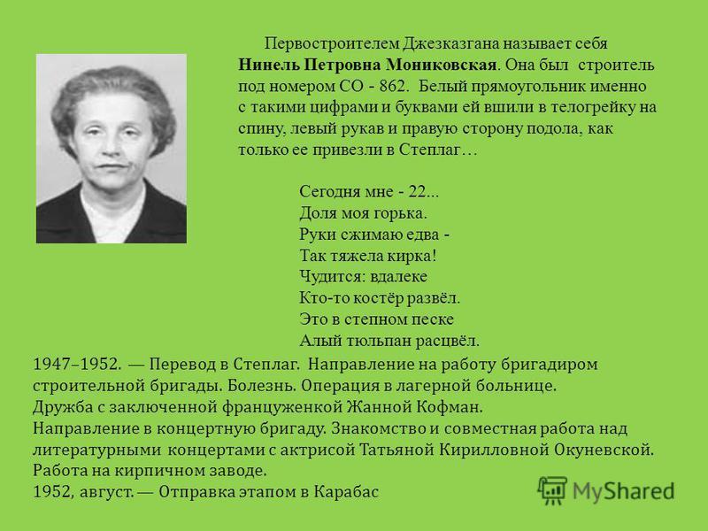 Первостроителем Джезказгана называет себя Нинель Петровна Мониковская. Она был строитель под номером СО - 862. Белый прямоугольник именно с такими цифрами и буквами ей вшили в телогрейку на спину, левый рукав и правую сторону подола, как только ее пр