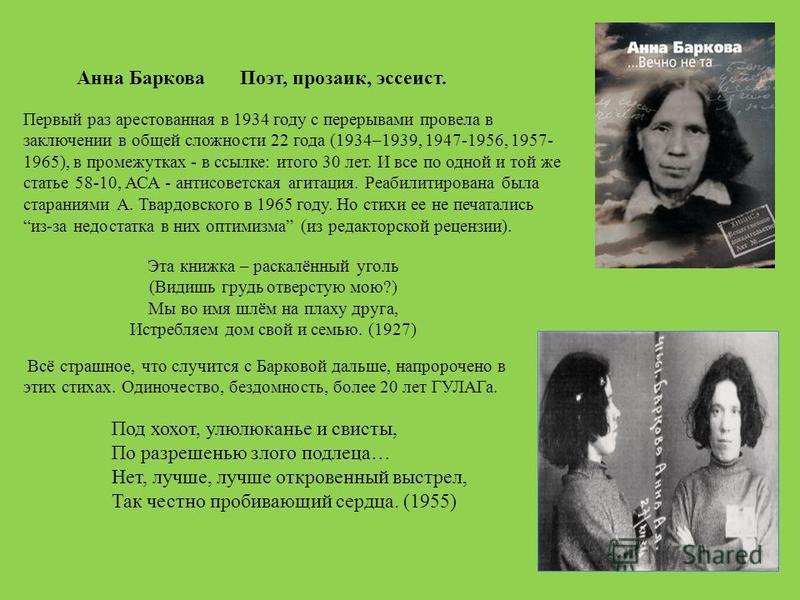 Анна Баркова Поэт, прозаик, эссеист. Первый раз арестованная в 1934 году с перерывами провела в заключении в общей сложности 22 года (1934–1939, 1947-1956, 1957- 1965), в промежутках - в ссылке: итого 30 лет. И все по одной и той же статье 58-10, АСА