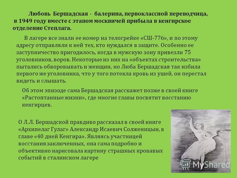 Любовь Бершадская - балерина, первоклассной переводчица, в 1949 году вместе с этапом москвичей прибыла в кенгирусское отделение Степлага. В лагере все знали ее номер на телогрейке «СШ-776», и по этому адресу отправляли к ней тех, кто нуждался в защит