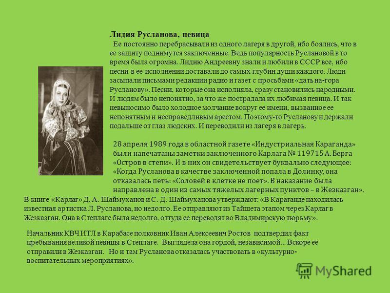 Лидия Русланова, певица Ее постоянно перебрасывали из одного лагеря в другой, ибо боялись, что в ее защиту поднимутся заключенные. Ведь популярность Руслановой в то время была огромна. Лидию Андреевну знали и любили в СССР все, ибо песни в ее исполне