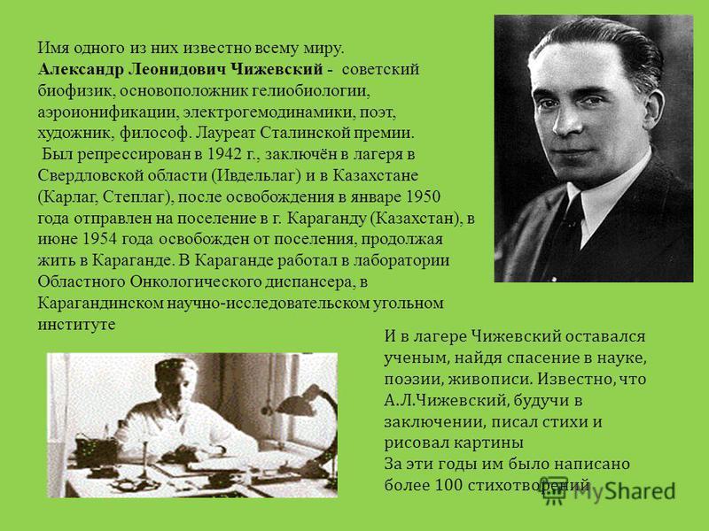 И в лагере Чижевский оставался ученым, найдя спасение в науке, поэзии, живописи. Известно, что А.Л.Чижевский, будучи в заключении, писал стихи и рисовал картины За эти годы им было написано более 100 стихотворений Имя одного из них известно всему мир