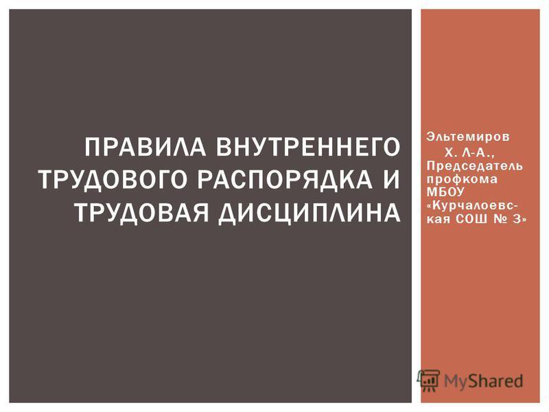 Эльтемиров Х. Л-А., Председатель профкома МБОУ «Курчалоевс- кая СОШ 3» ПРАВИЛА ВНУТРЕННЕГО ТРУДОВОГО РАСПОРЯДКА И ТРУДОВАЯ ДИСЦИПЛИНА