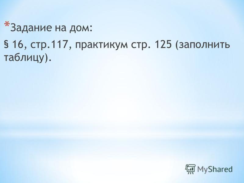 * Задание на дом: § 16, стр.117, практикум стр. 125 (заполнить таблицу).