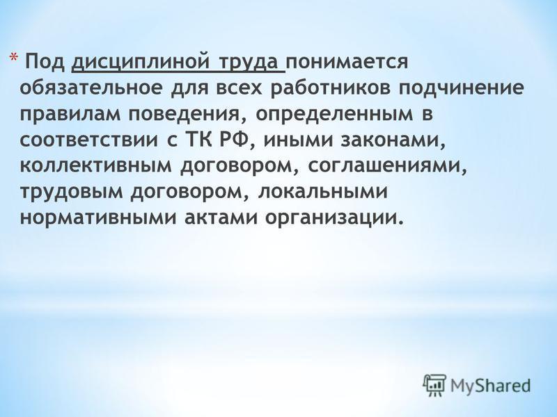 * Под дисциплиной труда понимается обязательное для всех работников подчинение правилам поведения, определенным в соответствии с ТК РФ, иными законами, коллективным договором, соглашениями, трудовым договором, локальными нормативными актами организац