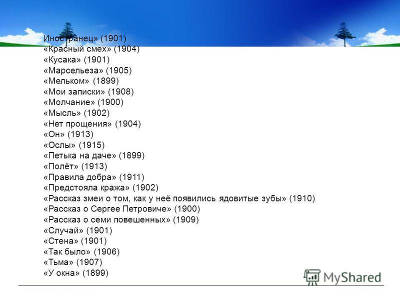 Иностранец» (1901) «Красный смех» (1904) «Кусака» (1901) «Марсельеза» (1905) «Мельком» (1899) «Мои записки» (1908) «Молчание» (1900) «Мысль» (1902) «Нет прощения» (1904) «Он» (1913) «Ослы» (1915) «Петька на даче» (1899) «Полёт» (1913) «Правила добра»
