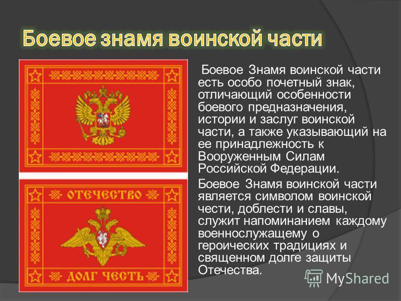 Боевое Знамя воинской части есть особо почетный знак, отличающий особенности боевого предназначения, истории и заслуг воинской части, а также указывающий на ее принадлежность к Вооруженным Силам Российской Федерации. Боевое Знамя воинской части являе