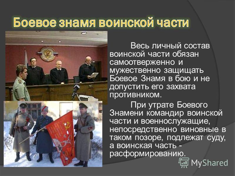 Весь личный состав воинской части обязан самоотверженно и мужественно защищать Боевое Знамя в бою и не допустить его захвата противником. При утрате Боевого Знамени командир воинской части и военнослужащие, непосредственно виновные в таком позоре, по