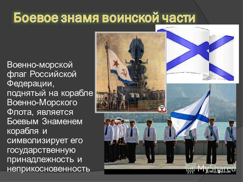 Военно-морской флаг Российской Федерации, поднятый на корабле Военно-Морского Флота, является Боевым Знаменем корабля и символизирует его государственную принадлежность и неприкосновенность