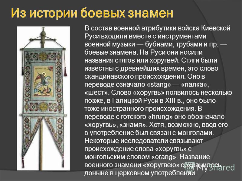 В состав военной атрибутики войска Киевской Руси входили вместе с инструментами военной музыки бубнами, трубами и пр. боевые знамена. На Руси они носили названия стягов или хоругвей. Стяги были известны с древнейших времен, это слово скандинавского п