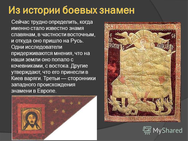 Сейчас трудно определить, когда именно стало известно знамя славянам, в частности восточным, и откуда оно пришло на Русь. Одни исследователи придерживаются мнения, что на наши земли оно попало с кочевниками, с востока. Другие утверждают, что его прин