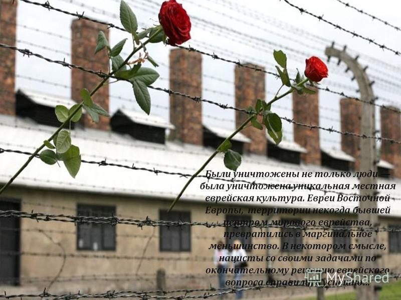 Были уничтожены не только люди была уничтожена уникальная местная еврейская культура. Евреи Восточной Европы, территории некогда бывшей центром мирового еврейства, превратились в маргинальное меньшинство. В некотором смысле, нацисты со своими задачам