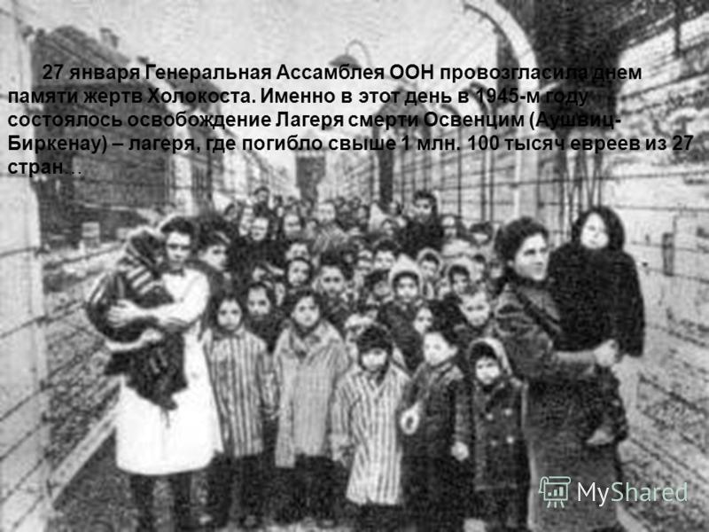 27 января Генеральная Ассамблея ООН провозгласила днем памяти жертв Холокоста. Именно в этот день в 1945-м году состоялось освобождение Лагеря смерти Освенцим (Аушвиц- Биркенау) – лагеря, где погибло свыше 1 млн. 100 тысяч евреев из 27 стран…