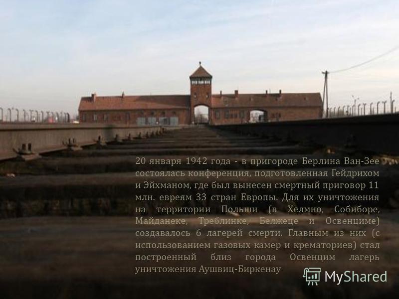 20 января 1942 года - в пригороде Берлина Ван - Зее состоялась конференция, подготовленная Гейдрихом и Эйхманом, где был вынесен смертный приговор 11 млн. евреям 33 стран Европы. Для их уничтожения на территории Польши ( в Хелмно, Собиборе, Майданеке