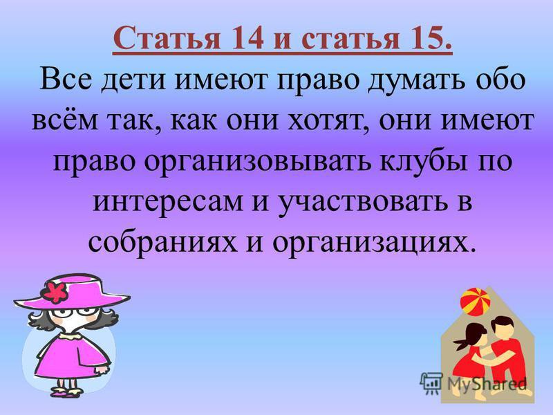 Статья 14 и статья 15. Все дети имеют право думать обо всём так, как они хотят, они имеют право организовывать клубы по интересам и участвовать в собраниях и организациях.