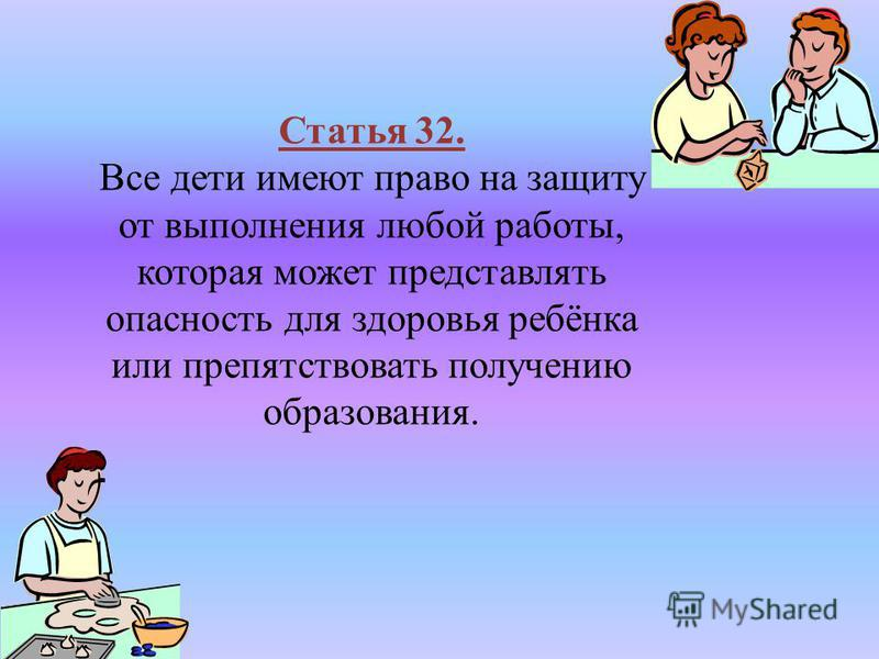 Статья 32. Все дети имеют право на защиту от выполнения любой работы, которая может представлять опасность для здоровья ребёнка или препятствовать получению образования.