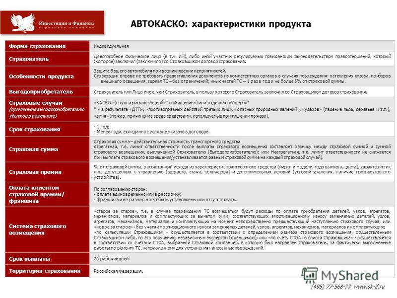 АВТОКАСКО: характеристики продукта (495) 77-568-77 www.sk-if.ru Форма страхования Индивидуальная Страхователь Дееспособное физическое лицо (в т.ч. ИП), либо иной участник регулируемых гражданским законодательством правоотношений, который (которое) за