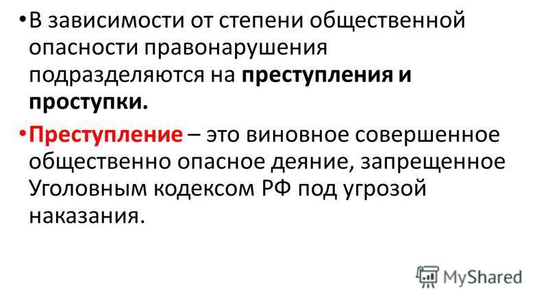 В зависимости от степени общественной опасности правонарушения подразделяются на преступления и проступки. Преступление – это виновное совершенное общественно опасное деяние, запрещенное Уголовным кодексом РФ под угрозой наказания.