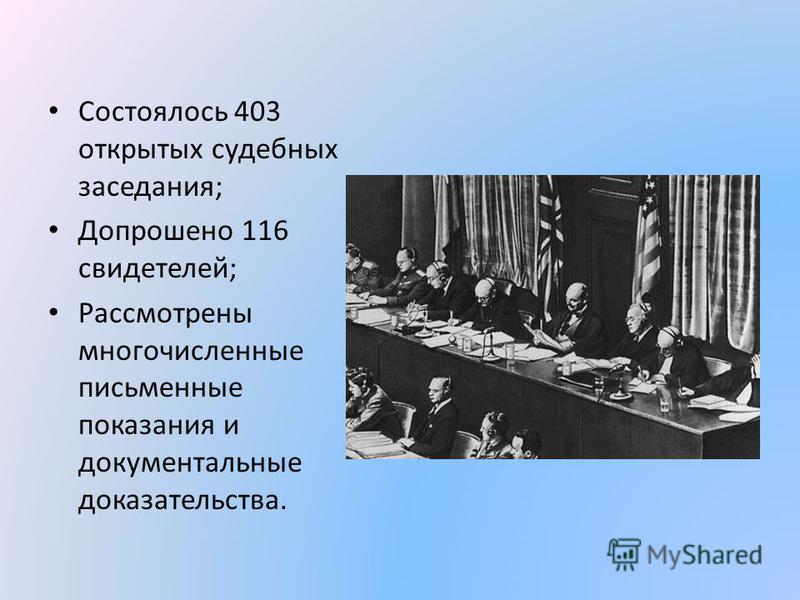 Состоялось 403 открытых судебных заседания; Допрошено 116 свидетелей; Рассмотрены многочисленные письменные показания и документальные доказательства.