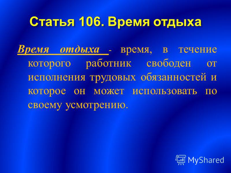 Статья 106. Время отдыха Время отдыха - время, в течение которого работник свободен от исполнения трудовых обязанностей и которое он может использовать по своему усмотрению.