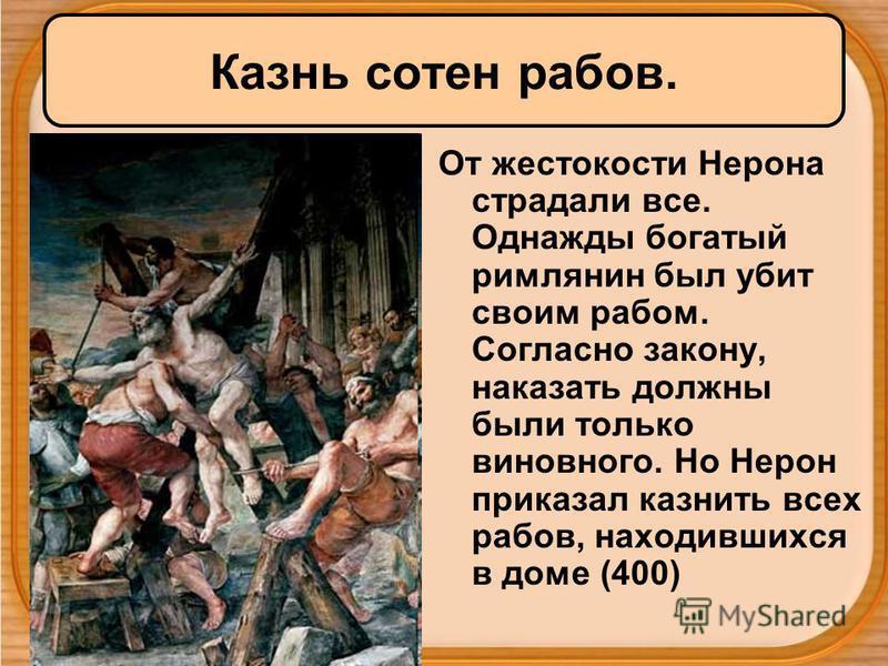 Казнь сотен рабов. От жестокости Нерона страдали все. Однажды богатый римлянин был убит своим рабом. Согласно закону, наказать должны были только виновного. Но Нерон приказал казнить всех рабов, находившихся в доме (400)