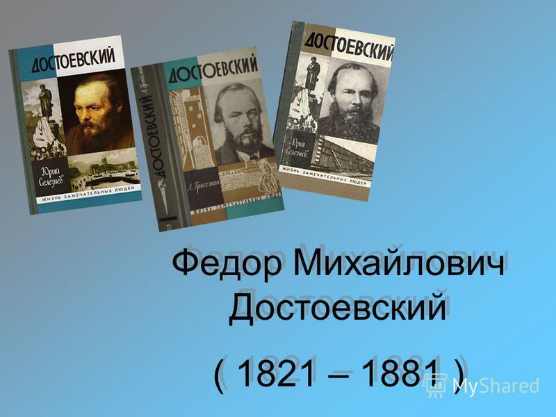 Федор Михайлович Достоевский ( 1821 – 1881 ) Федор Михайлович Достоевский ( 1821 – 1881 )