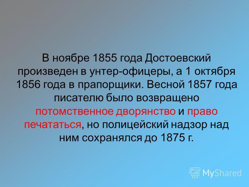 В ноябре 1855 года Достоевский произведен в унтер-офицеры, а 1 октября 1856 года в прапорщики. Весной 1857 года писателю было возвращено потомственное дворянство и право печататься, но полицейский надзор над ним сохранялся до 1875 г.