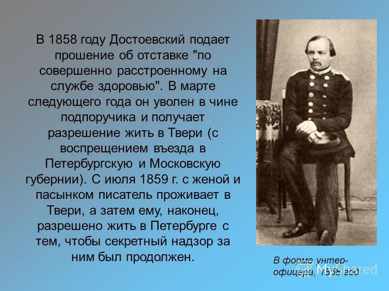 В форме унтер- офицера, 1858 год В 1858 году Достоевский подает прошение об отставке