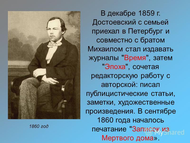 1860 год В декабре 1859 г. Достоевский с семьей приехал в Петербург и совместно с братом Михаилом стал издавать журналы