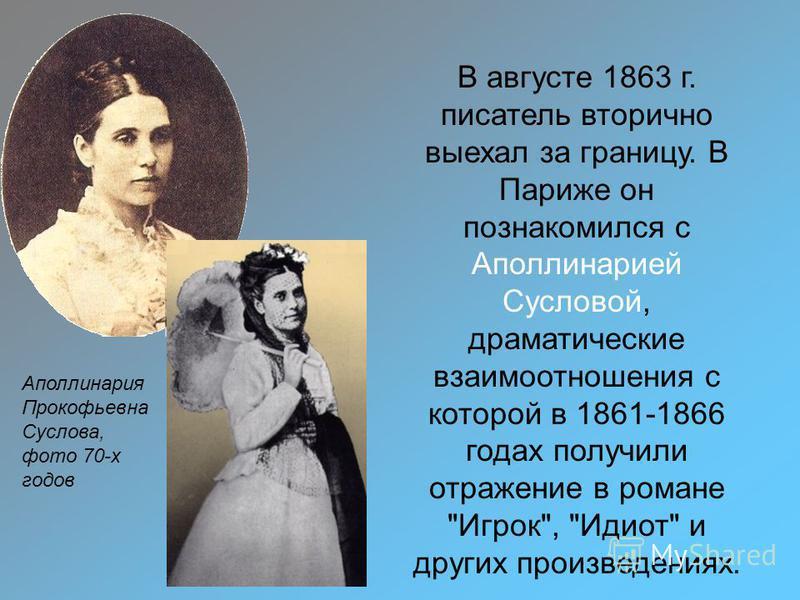 Аполлинария Прокофьевна Суслова, фото 70-х годов В августе 1863 г. писатель вторично выехал за границу. В Париже он познакомился с Аполлинарией Сусловой, драматические взаимоотношения с которой в 1861-1866 годах получили отражение в романе