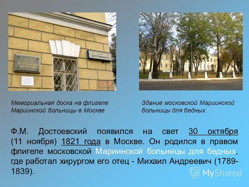 Здание московской Мариинской больницы для бедных Ф.М. Достоевский появился на свет 30 октября (11 ноября) 1821 года в Москве. Он родился в правом флигеле московской Мариинской больницы для бедных, где работал хирургом его отец - Михаил Андреевич (178