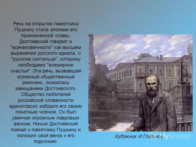Художник И.Глазунов Речь на открытии памятника Пушкину стала апогеем его прижизненной славы. Достоевский говорил о