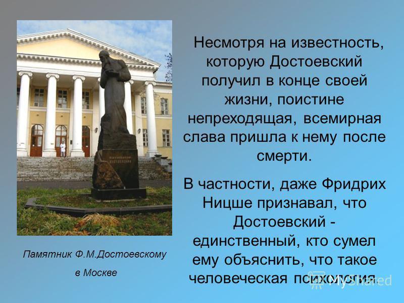Памятник Ф.М.Достоевскому в Москве Несмотря на известность, которую Достоевский получил в конце своей жизни, поистине непреходящая, всемирная слава пришла к нему после смерти. В частности, даже Фридрих Ницше признавал, что Достоевский - единственный,