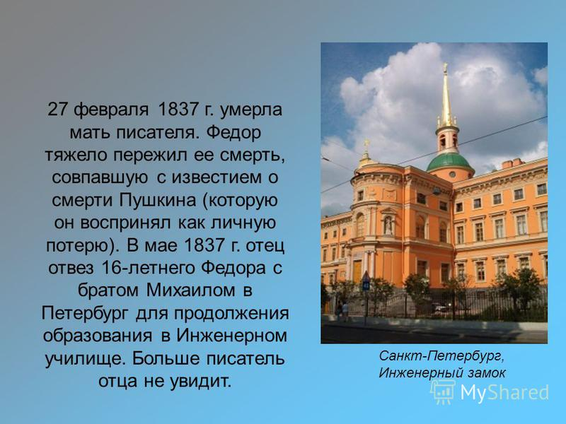 Санкт-Петербург, Инженерный замок 27 февраля 1837 г. умерла мать писателя. Федор тяжело пережил ее смерть, совпавшую с известием о смерти Пушкина (которую он воспринял как личную потерю). В мае 1837 г. отец отвез 16-летнего Федора с братом Михаилом в