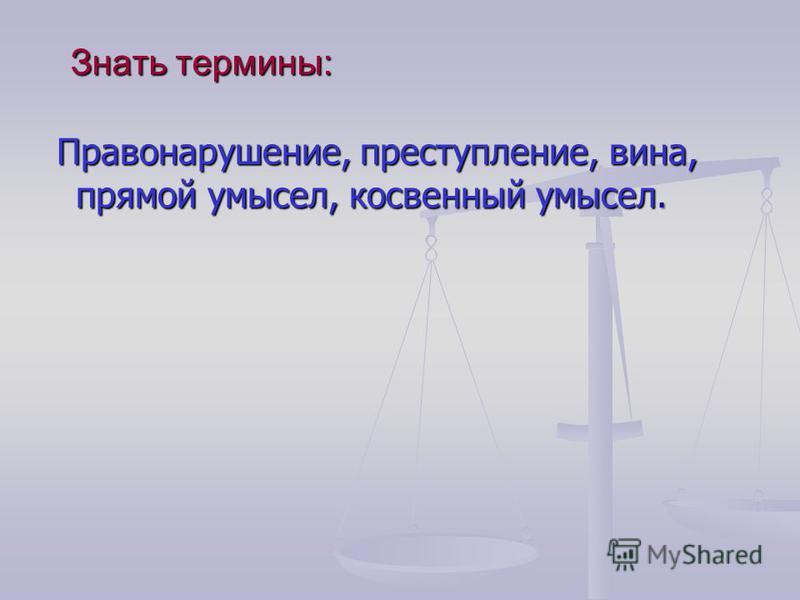 Знать термины: Правонарушение, преступление, вина, прямой умысел, косвенный умысел. Правонарушение, преступление, вина, прямой умысел, косвенный умысел.