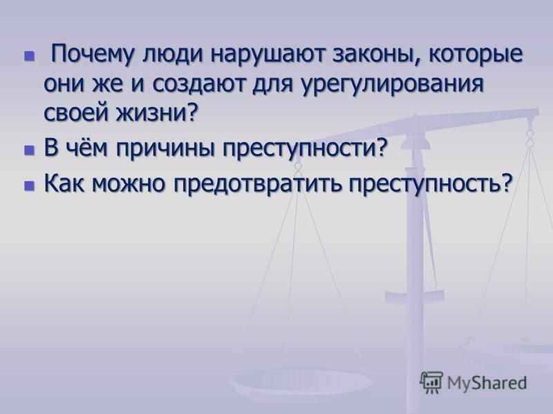 Почему люди нарушают законы, которые они же и создают для урегулирования своей жизни? Почему люди нарушают законы, которые они же и создают для урегулирования своей жизни? В чём причины преступности? В чём причины преступности? Как можно предотвратит