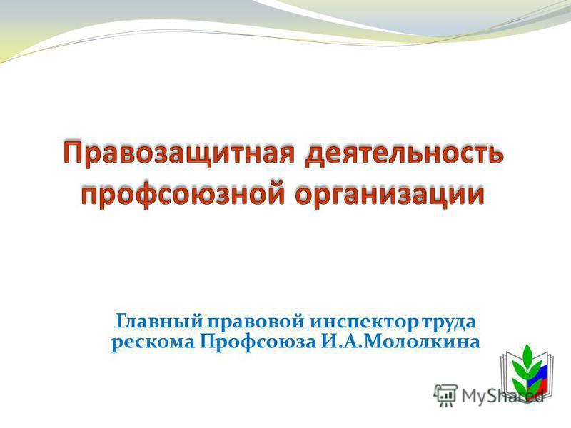 Главный правовой инспектор труда рескома Профсоюза И.А.Мололкина