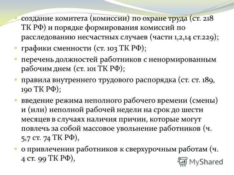 создание комитета (комиссии) по охране труда (ст. 218 ТК РФ) и порядке формирования комиссий по расследованию несчастных случаев (части 1,2,14 ст.229); графики сменности (ст. 103 ТК РФ); перечень должностей работников с ненормированным рабочим днем (