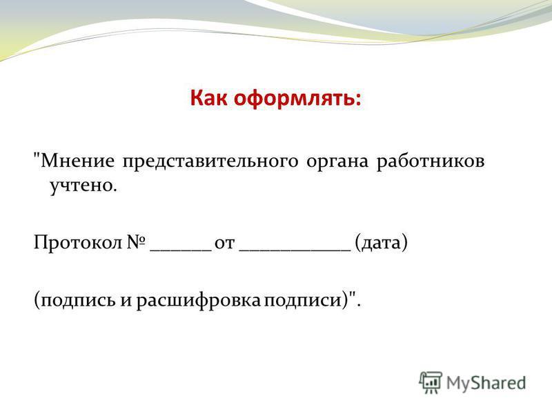 Как оформлять: Мнение представительного органа работников учтено. Протокол ______ от ___________ (дата) (подпись и расшифровка подписи).