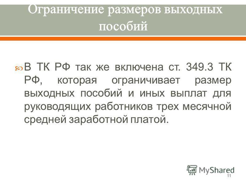 В ТК РФ так же включена ст. 349.3 ТК РФ, которая ограничивает размер выходных пособий и иных выплат для руководящих работников трех месячной средней заработной платой. 11