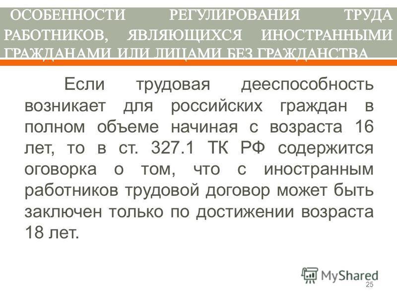 Если трудовая дееспособность возникает для российских граждан в полном объеме начиная с возраста 16 лет, то в ст. 327.1 ТК РФ содержится оговорка о том, что с иностранным работников трудовой договор может быть заключен только по достижении возраста 1