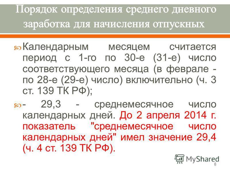 Календарным месяцем считается период с 1- го по 30- е (31- е ) число соответствующего месяца ( в феврале - по 28- е (29- е ) число ) включительно ( ч. 3 ст. 139 ТК РФ ); - 29,3 - среднемесячное число календарных дней. До 2 апреля 2014 г. показатель