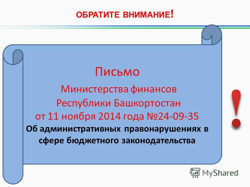 ОБРАТИТЕ ВНИМАНИЕ ! Письмо Министерства финансов Республики Башкортостан от 11 ноября 2014 года 24-09-35 Об административных правонарушениях в сфере бюджетного законодательства