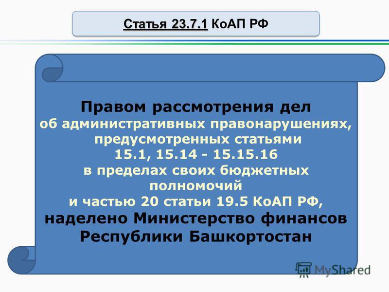Статья 23.7.1 Статья 23.7.1 КоАП РФ Правом рассмотрения дел об административных правонарушениях, предусмотренных статьями 15.1, 15.14 - 15.15.16 в пределах своих бюджетных полномочий и частью 20 статьи 19.5 КоАП РФ, наделено Министерство финансов Рес