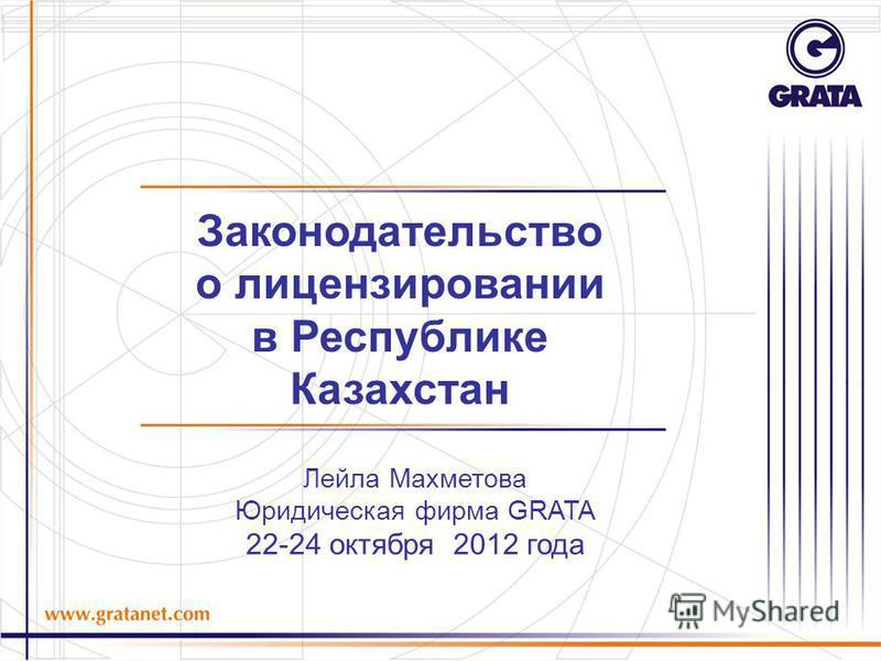 Лейла Махметова Юридическая фирма GRATA 22-24 октября 2012 года Законодательство о лицензировании в Республике Казахстан