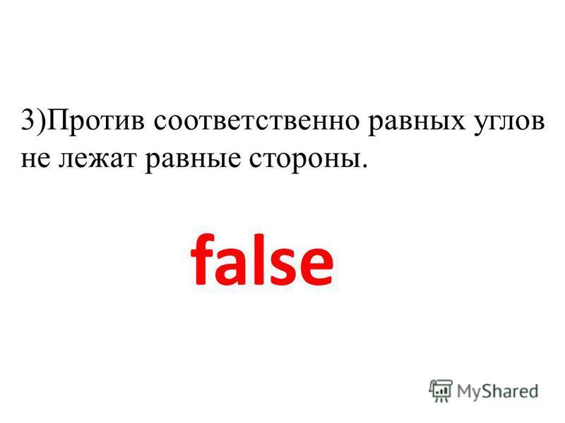 false 3)Против соответственно равных углов не лежат равные стороны.